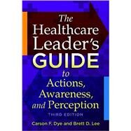 The Healthcare Leader's Guide to Actions, Awareness, and Perception by Dye, Carson F., 9781567937657