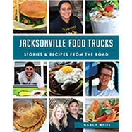 Jacksonville Food Trucks: Stories & Recipes from the Road by White, Nancy, 9781626197657