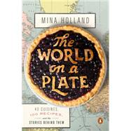 The World on a Plate 40 Cuisines, 100 Recipes, and the Stories Behind Them by Holland, Mina, 9780143127659