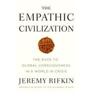 The Empathic Civilization The Race to Global Consciousness in a World in Crisis by Rifkin, Jeremy, 9781585427659