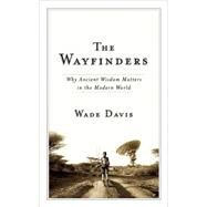The Wayfinders Why Ancient Wisdom Matters in the Modern World by Davis, Wade, 9780887847660