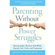 Parenting Without Power Struggles Raising Joyful, Resilient Kids While Staying Cool, Calm, and Connected by Stiffelman, Susan, 9781451667660