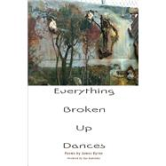 Everything Broken Up Dances by Byrne, James, 9781936797660