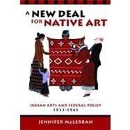 A New Deal for Native Art: Indian Arts and Federal Policy, 1933-1943 by McLerran, Jennifer, 9780816527663