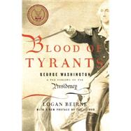 Blood of Tyrants: George Washington & the Forging of the Presidency by Beirne, Logan, 9781594037665