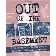 Out of the Basement From Cheap Trick to DIY Punk in Rockford, Illinois, 1973-2005 by Ensminger, David, 9781621067665