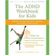 The ADHD Workbook for Kids: Helping Children Gain Self-Confidence, Social Skills, & Self-control by Shapiro, Lawrence E., 9781572247666