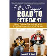 The Rogue's Road to Retirement: How I Got My Groove Back After Sixty-five? and How You Can, Too! by Rider, George S. K., 9781629147666