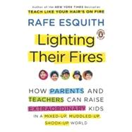 Lighting Their Fires : How Parents and Teachers Can Raise Extraordinary Kids in a Mixed-Up, Muddled-Up, Shook-Up World by Esquith, Rafe (Author), 9780143117667