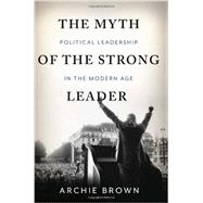 The Myth of the Strong Leader: Political Leadership in the Modern Politics by Brown, Archie, 9780465027668