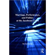 Marriage, Performance, and Politics at the Jacobean Court by Curran,Kevin, 9781138257672