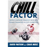 Chill Factor: How a Minor-league Hockey Team Changed a City Forever by Paitson, David; Merz, Craig, 9781613217672