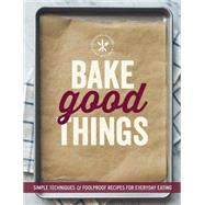 Bake Good Things (Williams-Sonoma) Simple Techniques and Foolproof Recipes for Everyday Eating by The Editors of Williams-Sonoma, 9781616287672