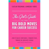 The Girl's Guide to the Big Bold Moves for Career Success by FRIEDMAN, CAITLINYORIO, KIMBERLY, 9780767927673