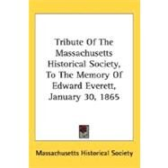 Tribute Of The Massachusetts Historical Society, To The Memory Of Edward Everett, January 30, 1865 by Massachusetts Historical Society, Histor, 9780548507674