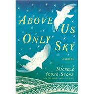 Above Us Only Sky A Novel by Young-stone, Michele, 9781451657678