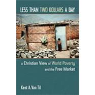 Less Than Two Dollars A Day : A Christian View Of World Poverty And The Free Market