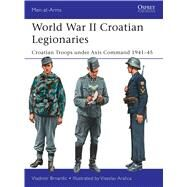 World War II Croatian Legionaries Croatian Troops under Axis Command 1941–45 by Brnardic, Vladimir; Aralica, Višeslav, 9781472817679