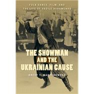 The Showman and the Ukrainian Cause: Folk Dance, Film, and the Life of Vasile Avramenko by Martynowych, Orest T., 9780887557682