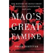 Mao's Great Famine The History of China's Most Devastating Catastrophe, 1958-1962 by Dikötter, Frank, 9780802777683