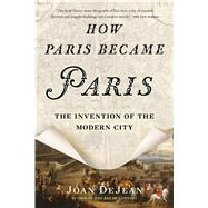 How Paris Became Paris The Invention of the Modern City by Dejean, Joan, 9781620407684
