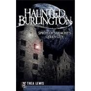 Haunted Burlington: Spirits of Vermont's Queen City by Lewis, Thea, 9781596297685