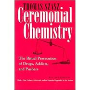 Ceremonial Chemistry : The Ritual Persecution of Drugs, Addicts, and Pushers by Szasz, Thomas, 9780815607687