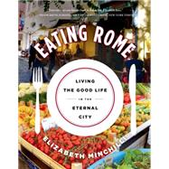 Eating Rome Living the Good Life in the Eternal City by Minchilli, Elizabeth, 9781250047687