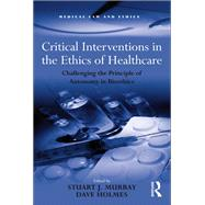 Critical Interventions in the Ethics of Healthcare: Challenging the Principle of Autonomy in Bioethics by Murray,Stuart J., 9781138267688