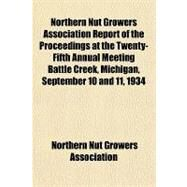 Northern Nut Growers Association Report of the Proceedings at the Twenty-fifth Annual Meeting Battle Creek, Michigan, September 10 and 11, 1934 by Northern Nut Growers Association, 9781153757690