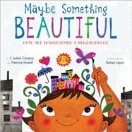 Maybe Something Beautiful by Campoy, F. Isabel; Howell, Theresa; López, Rafael, 9780544357693
