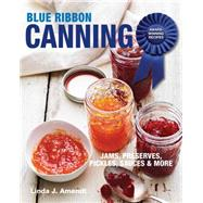 Blue Ribbon Canning: Award-Winning Recipes: Jams, Preserves, Pickles, Sauces & More by Amendt, Linda J., 9781627107693