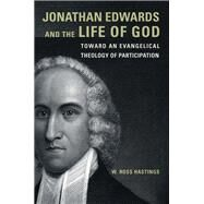Jonathan Edwards and the Life of God: Toward an Evangelical Theology of Participation by Hastings, W. Ross, 9781451487695