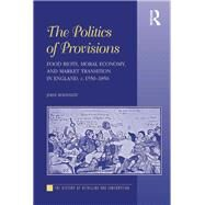 The Politics of Provisions: Food Riots, Moral Economy, and Market Transition in England, c. 1550û1850 by Bohstedt,John, 9781138257696