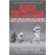 Facing Ted Williams: Players from the Golden Age of Baseball Recall the Greatest Hitter Who Ever Lived by Heller, Dave; Boggs, Wade; Wolff, Bob (AFT), 9781613217696