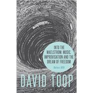 Into the Maelstrom: Music, Improvisation and the Dream of Freedom Before 1970 by Toop, David, 9781628927696