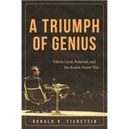 A Triumph of Genius: Edwin Land, Polaroid, and the Kodak Patent War by Fierstein, Ronald K., 9781627227698