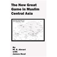 The New Great Game in Muslim Central Asia by Ahrari, Mohammed E.; Beal, James, 9780898757699