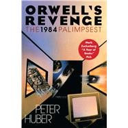 Orwell's Revenge The 1984 Palimpsest by Huber, Peter, 9781501127700