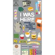 I Was Here : A Travel Journal for the Curious Minded by Pocrass, Kate, 9780811877701