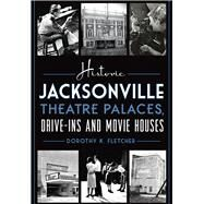 Historic Jacksonville Theatre Palaces, Drive-ins and Movie Houses by Fletcher, Dorothy K., 9781626197701