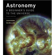 Astronomy A Beginner's Guide to the Universe by Chaisson, Eric; McMillan, Steve, 9780134087702