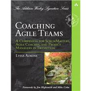 Coaching Agile Teams A Companion for ScrumMasters, Agile Coaches, and Project Managers in Transition by Adkins, Lyssa, 9780321637703