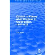 Control of Enemy Alien Civilians in Great Britain, 1914-1918 (Routledge Revivals) by Bird; J. C., 9781138857704