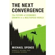 The Next Convergence The Future of Economic Growth in a Multispeed World by Spence, Michael, 9781250007704