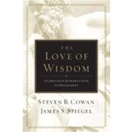 The Love of Wisdom A Christian Introduction to Philosophy by Cowan, Steven B.; Spiegel, James, 9780805447705