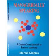 Managerially Speaking : A Common Sense Approach to Business Leadership by Gringras, Marcel, 9780973757705