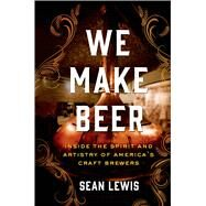 We Make Beer Inside the Spirit and Artistry of America's Craft Brewers by Lewis, Sean, 9781250017710