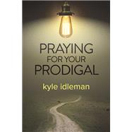 Praying for Your Prodigal by Idleman, Kyle, 9781434707710