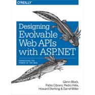 Designing Evolvable Web APIs with ASP. NET by Block, Glenn; Cibraro, Pablo; Felix, Pedro; Dierking, Howard; Miller, Darrel, 9781449337711